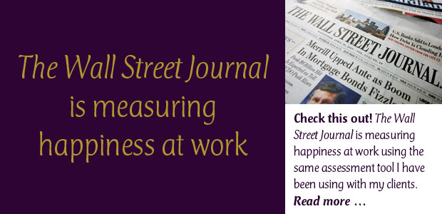 The Wall Street Journal Is Measuring Happiness at Work: Check this out—The Wall Street Journal is measuring happiness at work using the same assessment tool I have been using with my clients. This link takes you to the article and gives people the opportunity to use the free (short report) assessment. They will be reporting the results next month.