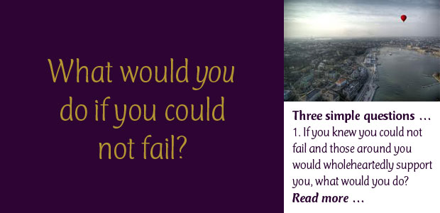 What Would You Do if You Could Not Fail: Three simple questions … 1. If you knew you could not fail and those around you would wholeheartedly support you, what would you do? 2. Are you doing it? 3. If not, then why?