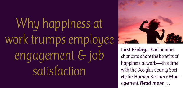 Why Happiness at Work Trumps Employee Engagement and Job Satisfaction